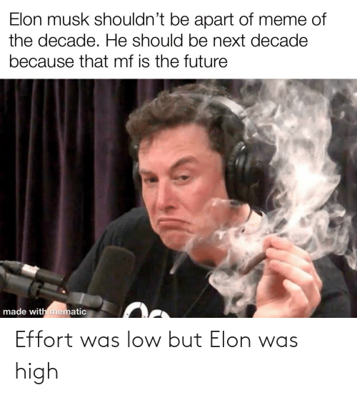 Effort: Elon musk shouldn't be apart of meme of  the decade. He should be next decade  because that mf is the future  made with mematic Effort was low but Elon was high