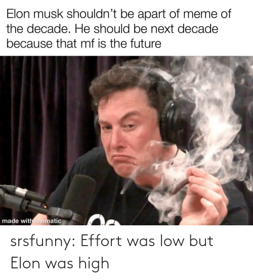 Effort: Elon musk shouldn't be apart of meme of  the decade. He should be next decade  because that mf is the future  made with mematic srsfunny:  Effort was low but Elon was high