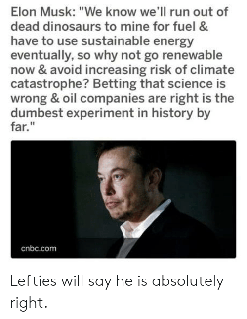 "dumbest: Elon Musk: ""We know we'll run out of  dead dinosaurs to mine for fuel &  have to use sustainable energy  eventually, so why not go renewable  now & avoid increasing risk of climate  catastrophe? Betting that science is  wrong & oil companies are right is the  dumbest experiment in history by  far.""  cnbc.com Lefties will say he is absolutely right."