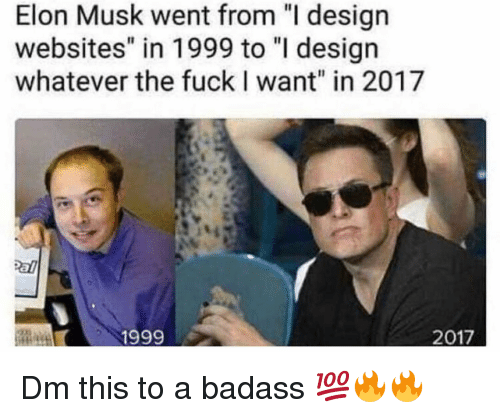 """Memes, Fuck, and Badass: Elon Musk went from """"I design  websites"""" in 1999 to """"I desigr  whatever the fuck I want"""" in 2017  1999  2017 Dm this to a badass 💯🔥🔥"""