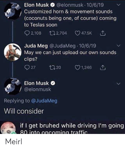 Consider: @elonmusk 10/6/19  Elon Musk  Customized horn & movement sounds  (coconuts being one, of course) coming  to Teslas soon  2,108  t12,704  47.5K  Juda Meg @JudaMeg 10/6/19  May we can just upload our own sounds  clips?  27  t20  1,246  Elon Musk  @elonmusk  Replying to @JudaMeg  Will consider  if I get bruhed while driving I'm going  80 into oncoming traffic. Meirl