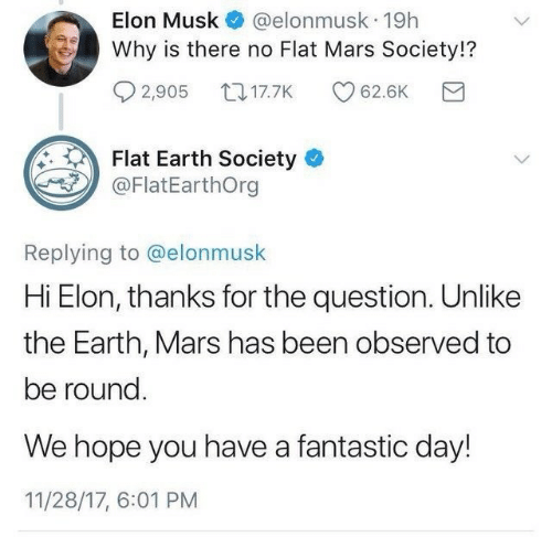 Flat Earth: @elonmusk 19h  Why is there no Flat Mars Society!?  Elon Musk  2,905 17.7K  62.6K  Flat Earth Society  @FlatEarthOrg  Replying to @elonmusk  Hi Elon, thanks for the question. Unlike  the Earth, Mars has been observed to  be round.  We hope you have a fantastic day!  11/28/17, 6:01 PM