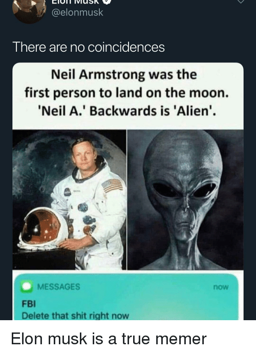 Fbi, Memes, and Shit: @elonmusk  There are no coincidences  Neil Armstrong was the  first person to land on the moon.  'Neil A.' Backwards is 'Alien'  MESSAGES  now  FBI  Delete that shit right now Elon musk is a true memer