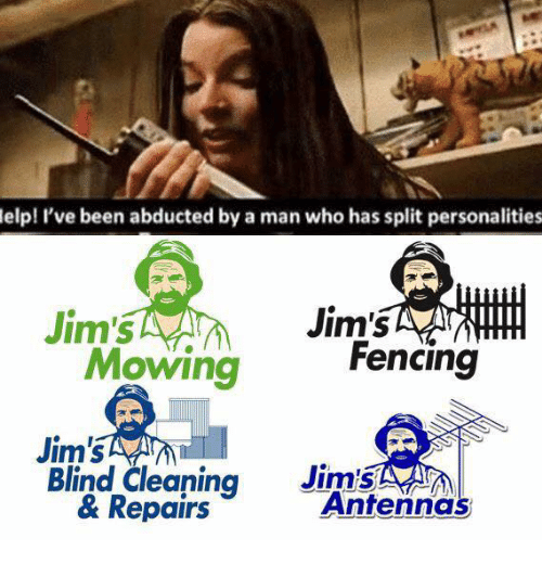 antenna: elp! I've been abducted by a man who has split personalities  Jim's  Jim's  Fencing  Mowing  Jim's  Jim's  Blind Cleaning  Antenna  & Repairs
