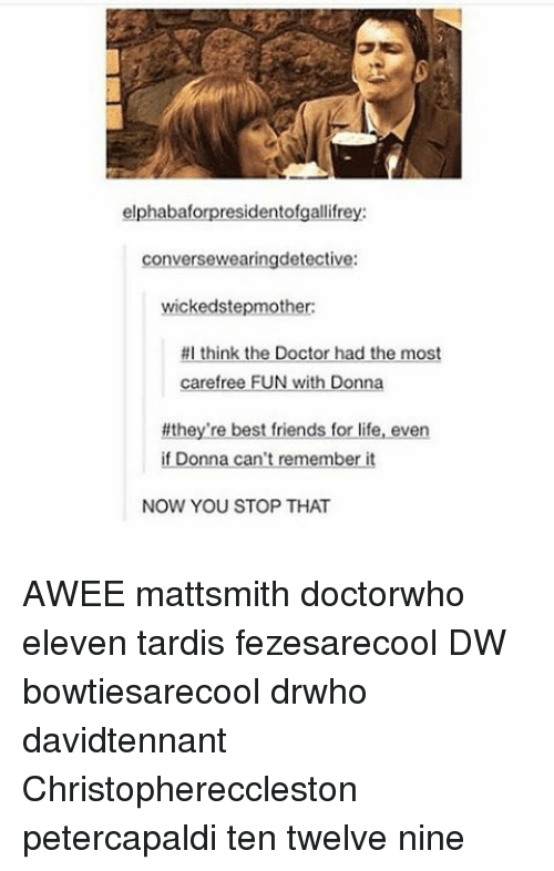 Best Friend, Doctor, and Memes: elphabaf  residentofgallifre  conversewearingdetective:  wicked stepmother:  #I think the Doctor had the most  carefree FUN With Donne  #they're best friends for life, even  if Donna can't remember it  NOW YOU STOP THAT AWEE mattsmith doctorwho eleven tardis fezesarecool DW bowtiesarecool drwho davidtennant Christophereccleston petercapaldi ten twelve nine