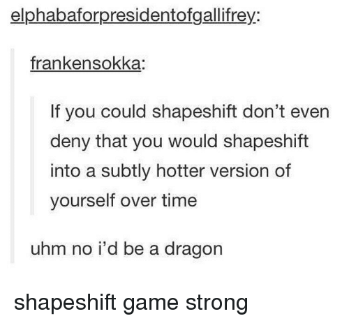 Sokka: elphabaforpresidentofgallifrey:  franken sokka:  If you could shapeshift don't even  deny that you would shapeshift  into a subtly hotter version of  yourself over time  uhm no i'd be a dragon shapeshift game strong