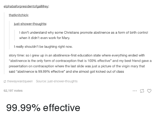 """Anaconda, Best Friend, and Shower: elphabaforpresidentofgallifrey:  thatknitchick  I don't understand why some Christians promote abstinence as a form of birth control  when it didn't even work for Mary.  l really shouldn't be laughing right now.  story time: so i grew up in an abstinence-first education state where everything ended with  """"abstinence is the only form of contraception that is 100% effective"""" and my best friend gave a  presentation on contraception where the last slide was just a picture of the virgin mary that  said """"abstinence is 99.99% effective"""" and she almost got kicked out of class  thewaywardqueen Source: just-shower-thoughts  62,197 notes 99.99% effective"""