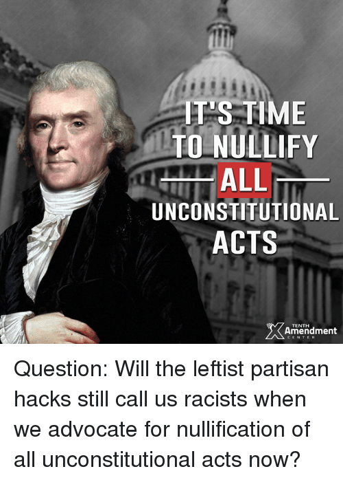 Memes, Racist, and Acting: ELS TIME  TOLNULLIFY  ALL  UNCONSTITUTIONAL  ACTS  TENTH  Amendment  CENTER Question: Will the leftist partisan hacks still call us racists when we advocate for nullification of all unconstitutional acts now?