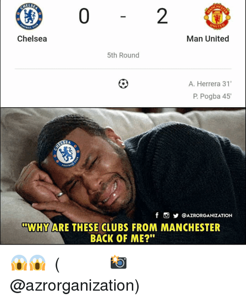 "Chelsea, Memes, and United: ELSE  HE  2  Chelsea  Man United  5th Round  A. Herrera 31'  P. Pogba 45  EA  FOOTDA  f。步@AZRORGANIZATION  ""WHY ARE THESE CLUBS FROM MANCHESTER  BACK OF ME? 😱😱 ⠀⠀⠀⠀⠀⠀⠀⠀⠀⠀⠀ (📸 @azrorganization)"