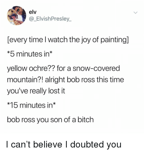Bitch, Lost, and Bob Ross: elv  @_ElvishPresley  [every time l watch the joy of painting]  *5 minutes in*  yellow ochre?? for a snow-covered  mountain?! alright bob ross this time  you've really lost it  *15 minutes in*  bob ross you son of a bitch I can't believe I doubted you