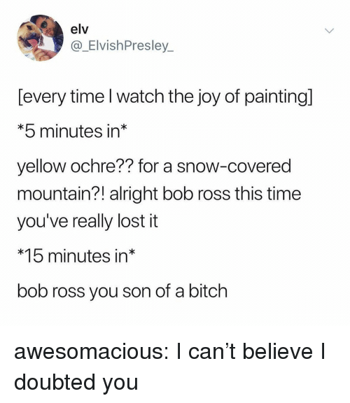 Bitch, Tumblr, and Lost: elv  @_ElvishPresley  [every time l watch the joy of painting]  *5 minutes in*  yellow ochre?? for a snow-covered  mountain?! alright bob ross this time  you've really lost it  *15 minutes in*  bob ross you son of a bitch awesomacious:  I can't believe I doubted you