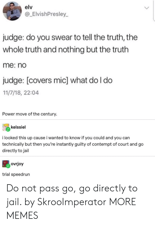 Dank, Jail, and Memes: elv  @_ElvishPresley  judge: do you swear to tell the truth, the  whole truth and nothing but the truth  me: no  judge: [covers mic] what do I do  11/7/18, 22:04  Power move of the century.  kelssiel  i looked this up cause i wanted to know if you could and you can  technically but then you're instantly guilty of contempt of court and go  directly to jail  ovrjoy  trial speedrun Do not pass go, go directly to jail. by SkrooImperator MORE MEMES