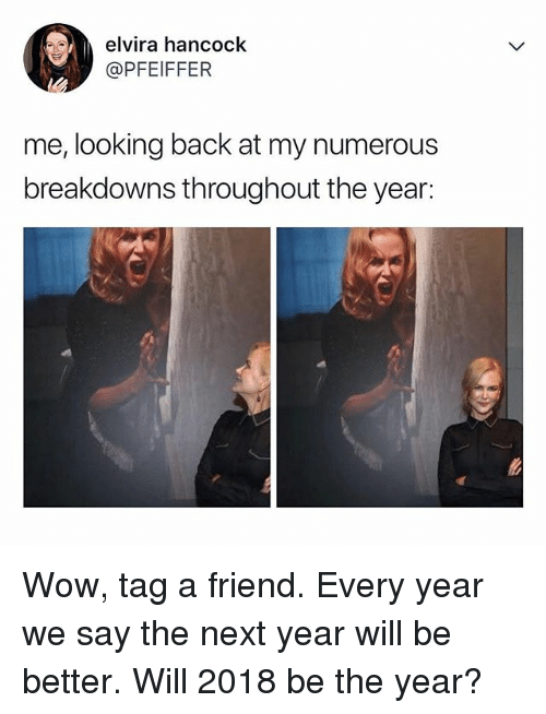 Memes, Wow, and Back: elvira hancock  @PFEIFFER  me, looking back at my numerous  breakdowns throughout the year: Wow, tag a friend. Every year we say the next year will be better. Will 2018 be the year?