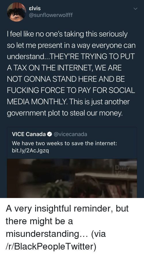 Blackpeopletwitter, Fucking, and Internet: elvis  @sunflowerwolfff  l feel like no one's taking this seriously  so let me present in a way everyone can  understand...THEY'RE TRYING TO PUT  A TAX ON THE INTERNET, WE ARE  NOT GONNA STAND HERE AND BE  FUCKING FORCE TO PAY FOR SOCIAL  MEDIA MONTHLY. This is just another  government plot to steal our money  VICE Canada @vicecanada  We have two weeks to save the internet:  bit.ly/2AcJgzq <p>A very insightful reminder, but there might be a misunderstanding… (via /r/BlackPeopleTwitter)</p>