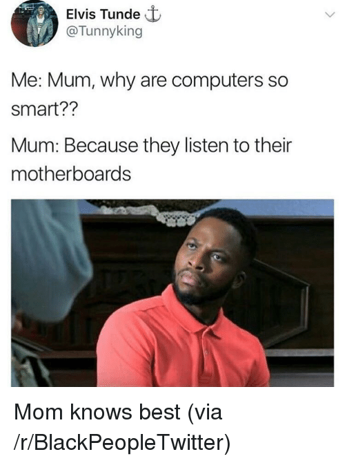 Blackpeopletwitter, Computers, and Best: Elvis Tunde t  @Tunnyking  Me: Mum, why are computers so  smart??  Mum: Because they listen to their  motherboards <p>Mom knows best (via /r/BlackPeopleTwitter)</p>