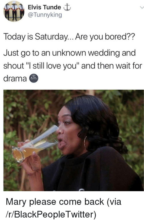 """Blackpeopletwitter, Bored, and Love: Elvis Tunde  @Tunnyking  Today is Saturday.. Are you bored??  Just go to an unknown wedding and  shout """"I still love you"""" and then wait for  drama <p>Mary please come back (via /r/BlackPeopleTwitter)</p>"""
