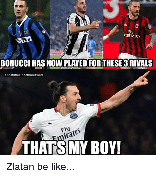 That's My Boy: Ely  mirates  BONUCCI HAS NOW PLAYED FORTHESE 3 RIVALS  ainstatrolt.footballofficial  FlV  at  THAT'S MY BOY! Zlatan be like...