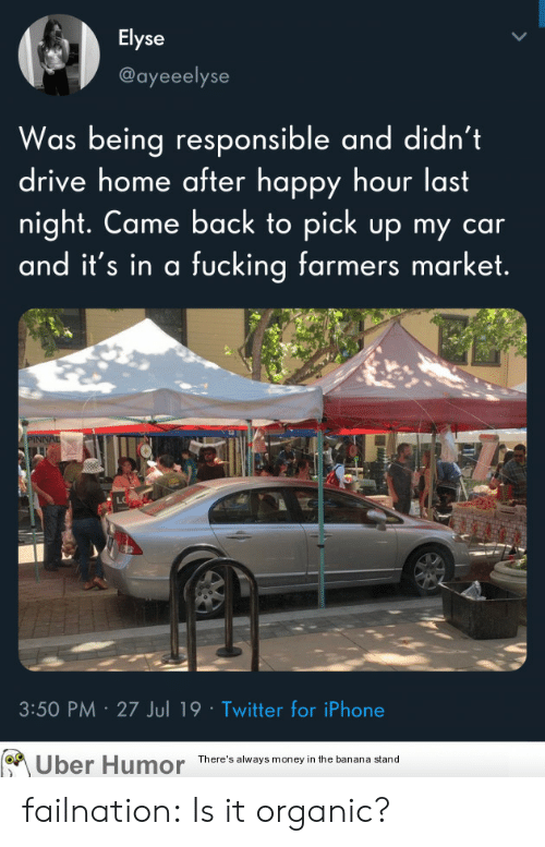 organic: Elyse  @ayeeelyse  Was being responsible and didn't  drive home after happy hour last  night. Came back to pick up my  and it's in a fucking farmers market.  PINNAL  3:50 PM 27 Jul 19 Twitter for iPhone  Uber Humor  There's always money in the banana stand failnation:  Is it organic?