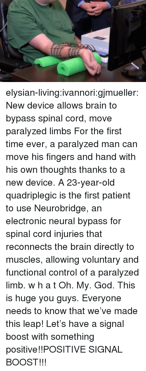 God, Oh My God, and Tumblr: elysian-living:ivannori:gjmueller:  New device allows brain to bypass spinal cord, move paralyzed limbs  For the first time ever, a paralyzed man can move his fingers and hand with his own thoughts thanks to a new device. A 23-year-old quadriplegic is the first patient to use Neurobridge, an electronic neural bypass for spinal cord injuries that reconnects the brain directly to muscles, allowing voluntary and functional control of a paralyzed limb.   w h a t   Oh. My. God. This is huge you guys. Everyone needs to know that we've made this leap! Let's have a signal boost with something positive!!POSITIVE SIGNAL BOOST!!!