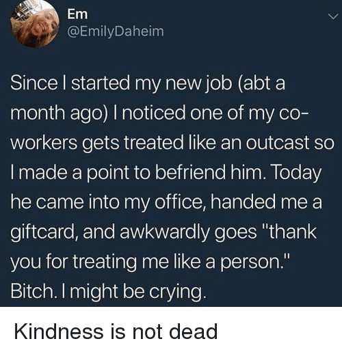"""Bitch, Crying, and Thank You: Em  DEmilyDaheim  Since I started my new job (abt a  month ago) I noticed one of my co-  workers gets treated like an outcast so  I made a point to befriend him. Today  he came into my office, handed me a  giftcard, and awkwardly goes """"thank  you for treating me like a person.""""  Bitch. I might be crying Kindness is not dead"""
