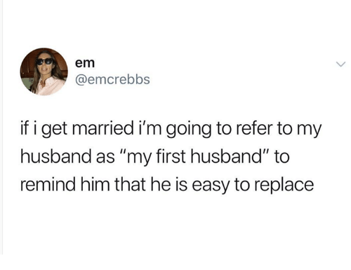 """Husband, Humans of Tumblr, and Him: em  @emcrebbs  if i get married i'm going to refer to my  husband as """"my first husband"""" to  remind him that he is easy to replace"""