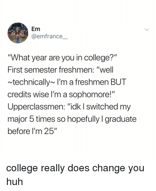 "ick: Em  @emfrance  ""What year are you in college?""  First semester freshmen: ""well  technically~ I'm a freshmen BUT  credits wise l'm a sophomore!""  Upperclassmen: ""ick I switched m  major 5 times so hopefully I graduate  before I'm 25"" college really does change you huh"