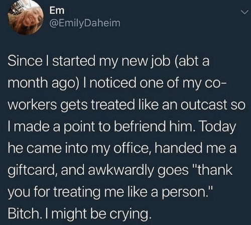 """awkwardly: Em  @EmilyDaheim  Since I started my new job (abt a  month ago) I noticed one of my co-  workers gets treated like an outcast so  Imade a point to befriend him. Today  he came into my office, handed me a  giftcard, and awkwardly goes """"thank  you for treating me like a person.""""  Bitch. I might be crying."""