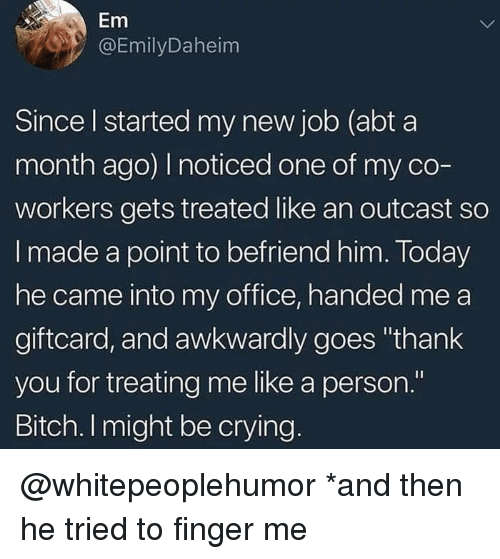 """Bitch, Crying, and Memes: Em  @EmilyDaheim  Since l started my new job (abt a  month ago) I noticed one of my co-  workers gets treated like an outcast so  I made a point to befriend him. Today  he came into my office, handed me a  giftcard, and awkwardly goes """"thank  you for treating me like a person.""""  Bitch. I might be crying @whitepeoplehumor *and then he tried to finger me"""