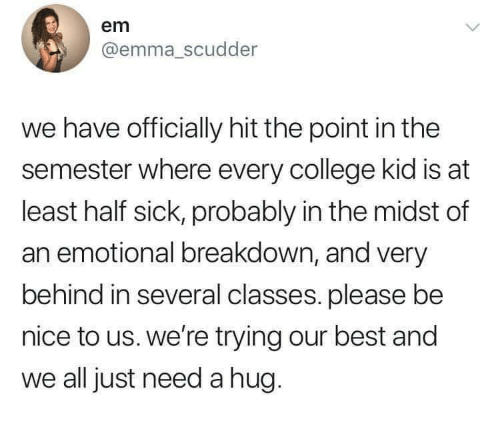 College, Best, and Sick: em  @emma_scudder  we have officially hit the point in the  semester where every college kid is at  least half sick, probably in the midst of  an emotional breakdown, and very  behind in several classes. please be  nice to us. we're trying our best and  we all just need a hug.