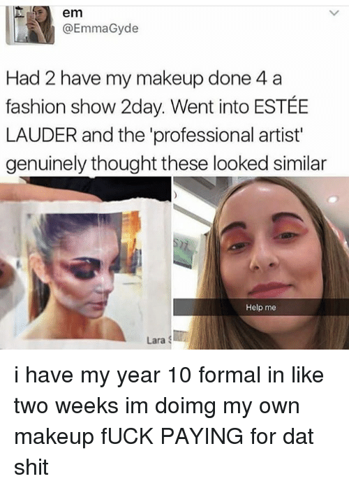 Fashion, Makeup, and Memes: em  @EmmaGyde  Had 2 have my makeup done 4 a  fashion show 2day. Went into ESTÉE  LAUDER and the 'professional artist'  genuinely thought these looked similar  Help me  Lara i have my year 10 formal in like two weeks im doimg my own makeup fUCK PAYING for dat shit