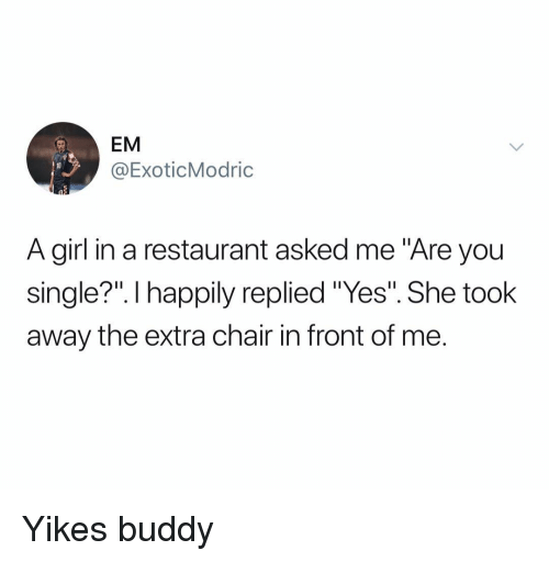 """Girl, Restaurant, and Dank Memes: EM  @ExoticModric  A girl in a restaurant asked me """"Are you  single?"""". I happily replied """"Yes"""". She took  away the extra chair in front of me. Yikes buddy"""
