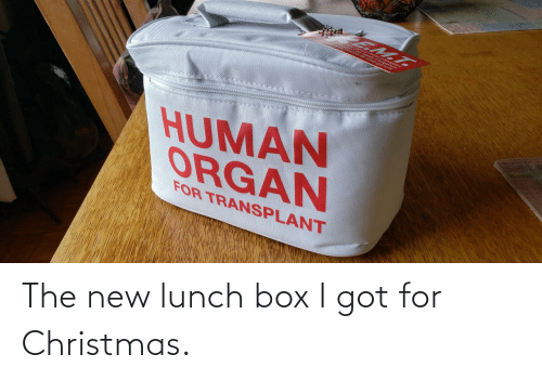 human: EM.T.  HUMAN  ORGAN  FOR TRANSPLANT The new lunch box I got for Christmas.