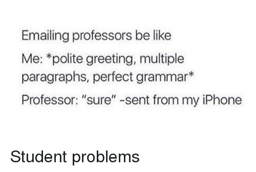 "Be Like, Iphone, and Student: Emailing professors be like  Me: *polite greeting, multiple  paragraphs, perfect grammar*  Professor: ""sure"" -sent from my iPhone Student problems"
