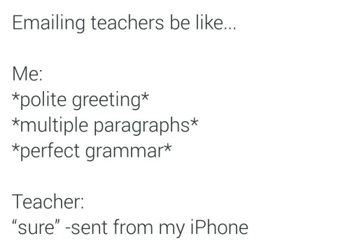 """Be Like, Iphone, and Grammar: Emailing teachers be like..  Мe:  *polite greeting*  *multiple paragraphs*  *perfect grammar*  Тeacher:  """"sure"""" -sent from my iPhone"""