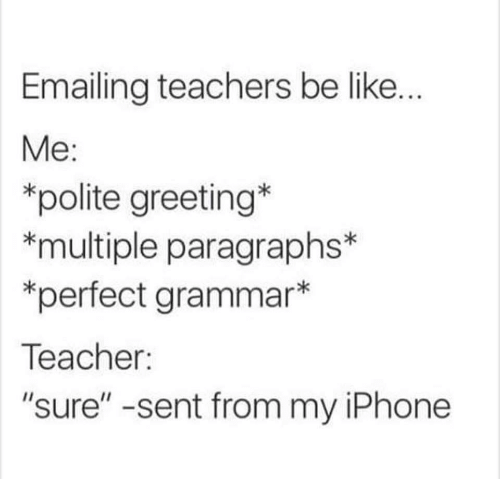 "Be Like, Iphone, and Teacher: Emailing teachers be like.  Me:  *polite greeting  *multiple paragraphs*  *perfect grammar*  Teacher:  ""sure"" -sent from my iPhone"
