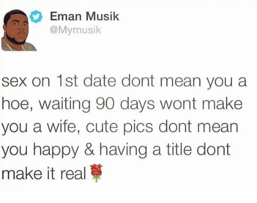 Dates, Means, and Real: Eman Musik  @My musik  sex on 1st date dont mean you a  hoe, waiting 90 days wont make  you a wife, cute pics dont mean  you happy & having a title dont  make it real