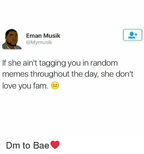 Musik: Eman Musik  @Mymusik  If she ain't tagging you in random  memes throughout the day, she don't  love you fam. Dm to Bae❤️