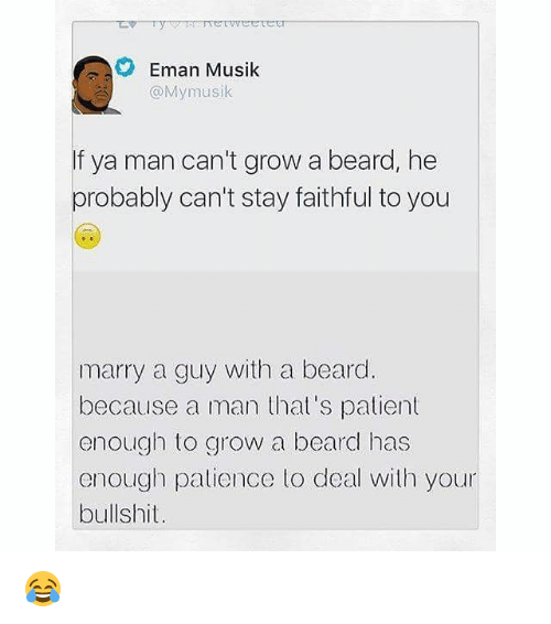 Beard, Memes, and Patience: Eman Musik  @Mymusik  If ya man can't grow a beard, he  probably can't stay faithful to you  marry a guy with a beard  because a man that's patient  enough to grow a beard has  enough patience to deal with your  bullshit. 😂