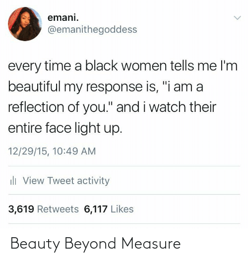 "Women: emani.  @emanithegoddess  every time a black women tells me l'm  beautiful my response is, ""i am a  reflection of you."" and i watch their  entire face light up.  12/29/15, 10:49 AM  ili View Tweet activity  3,619 Retweets 6,117 Likes Beauty Beyond Measure"