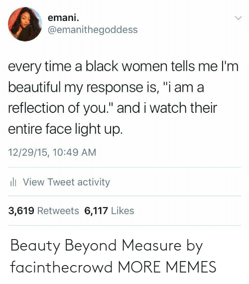 "Women: emani.  @emanithegoddess  every time a black women tells me l'm  beautiful my response is, ""i am a  reflection of you."" and i watch their  entire face light up.  12/29/15, 10:49 AM  ili View Tweet activity  3,619 Retweets 6,117 Likes Beauty Beyond Measure by facinthecrowd MORE MEMES"