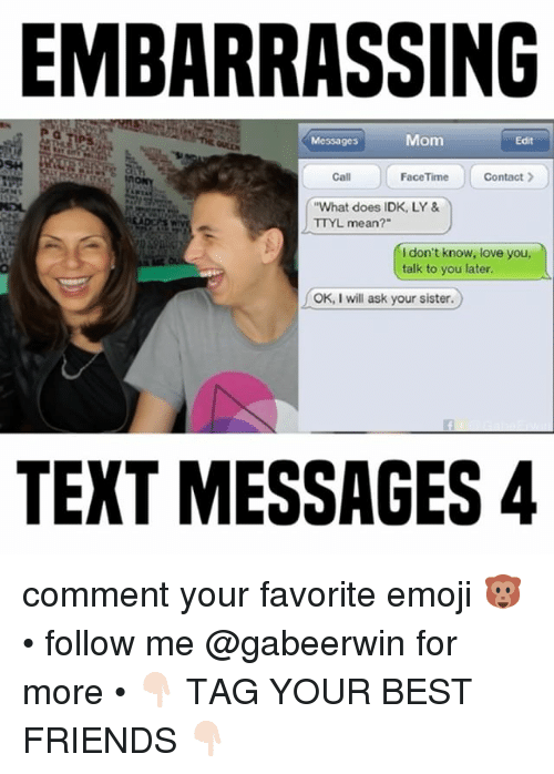 "Emoji, Facetime, and Friends: EMBARRASSING  Mom  Edit  Messages  Call  FaceTime  Contact  ""What does IDK, LY &  TTYL mean?""  don't know, love you  talk to you later.  OK, I will ask your sister.  TEXT MESSAGES 4 comment your favorite emoji 🐵 • follow me @gabeerwin for more • 👇🏻 TAG YOUR BEST FRIENDS 👇🏻"