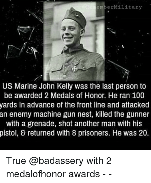 Anaconda, Memes, and True: emberMilitary  US Marine John Kelly was the last person to  be awarded 2 Medals of Honor. He ran 100  yards in advance of the front line and attacked  an enemy machine gun nest, killed the gunner  with a grenade, shot another man with his  pistol, & returned with 8 prisoners. He was 20. True @badassery with 2 medalofhonor awards - -