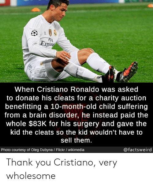 Ronaldo: Eme  When Cristiano Ronaldo was asked  to donate his cleats for a charity auction  benefitting a 10-month-old child suffering  from a brain disorder, he instead paid the  whole $83K for his surgery and gave the  kid the cleats so the kid wouldn't have to  sell them.  @factsweird  Photo courtesy of Oleg Dubyna / Flickr / wikimedia  MCR Thank you Cristiano, very wholesome