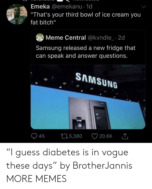 """Diabetes: Emeka @emekanu - 1d  """"That's your third bowl of ice cream you  fat bitch""""  Meme Central @kxndle 2d  Samsung released a new fridge that  can speak and answer questions.  SAMSUNG  215,380  20.6K  45 """"I guess diabetes is in vogue these days"""" by BrotherJannis MORE MEMES"""