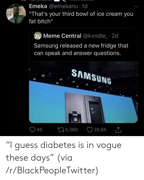 """Diabetes: Emeka @emekanu - 1d  """"That's your third bowl of ice cream you  fat bitch""""  Meme Central @kxndle 2d  Samsung released a new fridge that  can speak and answer questions.  SAMSUNG  215,380  20.6K  45 """"I guess diabetes is in vogue these days"""" (via /r/BlackPeopleTwitter)"""