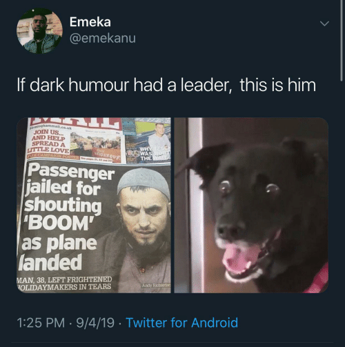 "Join: Emeka  @emekanu  If dark humour had a leader, this is him  birminghammail.co.uk  JOIN US...  AND HELP  SPREAD A  LITTLE LOVE  WHY  WAS  THE  love  NEIGHBOUR  EE CAMPAIGN POSTER See poges 21 22 and 23  Passenger  jailed for  shouting  ""BOOM  as plane  landed  MAN, 38, LEFT FRIGHTENED  OLIDAYMAKERS IN TEARS  Andy Richardso  1:25 PM · 9/4/19 · Twitter for Android"