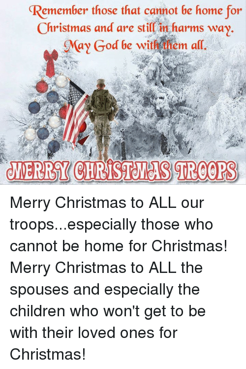 Memes, Merry Christmas, and 🤖: emember those that cannot be home for  Christmas and are stillin harms way.  ay God be withANem all.  JERRY CHRISTMAS TROORS Merry Christmas to ALL our troops...especially those who cannot be home for Christmas! Merry Christmas to ALL the spouses and especially the children who won't get to be with their loved ones for Christmas!