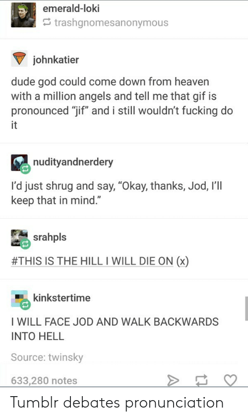 """debates: emerald-loki  trashgnomesanonymous  johnkatier  dude god could come down from heaven  with a million angels and tell me that gif is  pronounced """"jif"""" and i still wouldn't fucking do  it  nudityandnerdery  I'd just shrug and say, """"Okay, thanks, Jod, I'll  keep that in mind.""""  srahpls  #THIS IS THE HILL I WILL DIE ON (x)  kinkstertime  I WILL FACE JOD AND WALK BACKWARDS  INTO HELL  Source: twinsky  633,280 notes Tumblr debates pronunciation"""
