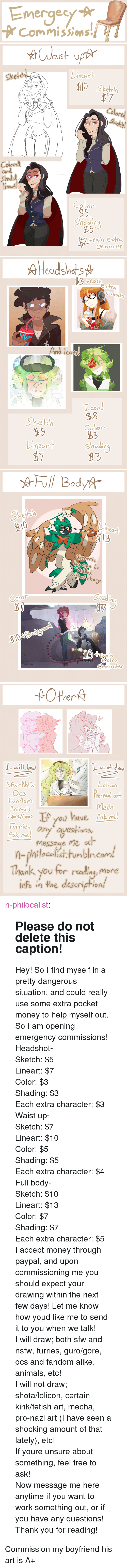 """Animals, Money, and Nsfw: Emergecy A  rCommissions   near  Sketth  Sketch  7  Colored  Skely!  Colorel  on  Shode  inee  เท  Colo  Shodin  9  each extra  character   2  $3 4eaci  etha  haracto  And icons  COW  Sketeh  $9  8  Color  63  Shadin  mear   ☆Full Body  Sk  13  2  chare  Shadin  Color  aS  character   )レ  wont  Ocs  Fandom  Animals  Lol'icon  o-Hat or  Mech  LF you ave Ask me  Fries ny oyestions  Ask me  at  messoge me  n-philocalist.tumbln.com  Thank you for rediny mone  info in the description  ank you for readingy more <p><a href=""""https://n-philocalist.tumblr.com/post/164840426390/please-do-not-delete-this-caption-hey-so-i-find"""" class=""""tumblr_blog"""">n-philocalist</a>:</p><blockquote> <h2><b>Please do not delete this caption!</b></h2> <p>Hey! So I find myself in a pretty dangerous situation, and could really use some extra pocket money to help myself out. So I am opening emergency commissions!</p> <p>Headshot-<br/>Sketch: $5<br/>Lineart: $7<br/>Color: $3<br/>Shading: $3<br/>Each extra character: $3</p> <p>Waist up-<br/>Sketch: $7<br/>Lineart: $10<br/>Color: $5<br/>Shading: $5<br/>Each extra character: $4</p> <p>Full body-<br/>Sketch: $10<br/>Lineart: $13<br/>Color: $7<br/>Shading: $7<br/>Each extra character: $5</p> <p>I accept money through paypal, and upon commissioning me you should expect your drawing within the next few days! Let me know how youd like me to send it to you when we talk!</p> <p>I will draw; both sfw and nsfw, furries, guro/gore, ocs and fandom alike, animals, etc!<br/>I will not draw; shota/lolicon, certain kink/fetish art, mecha, pro-nazi art (I have seen a shocking amount of that lately), etc!<br/>If youre unsure about something, feel free to ask!</p> <p>Now message me here anytime if you want to work something out, or if you have any questions! Thank you for reading!</p> </blockquote> <p>Commission my boyfriend his art is A+</p>"""