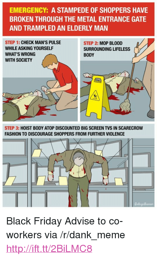 """discourage: EMERGENCY: A STAMPEDE OF SHOPPERS HAVE  BROKEN THROUGH THE METAL ENTRANCE GATE  AND TRAMPLED AN ELDERLY MAN  STEP 1: CHECK MAN'S PULSE  WHILE ASKING YOURSELF  WHAT'S WRONG  WITH SOCIETY  STEP 2: MOP BLOOD  SURROUNDING LIFELESS  BODY  STEP 3: HOIST BODY ATOP DISCOUNTED BIG SCREEN TVS IN SCARECROW  FASHION TO DISCOURAGE SHOPPERS FROM FURTHER VIOLENCE  CollegeHumorp <p>Black Friday Advise to co-workers via /r/dank_meme <a href=""""http://ift.tt/2BiLMC8"""">http://ift.tt/2BiLMC8</a></p>"""